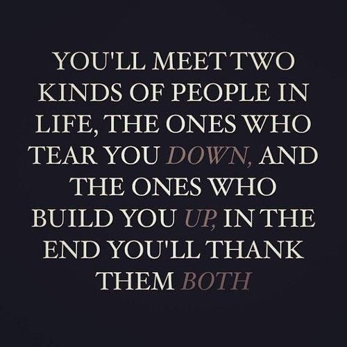 You'll meet two kinds of people in life: the ones who tear you down and the ones who build you up. In the end, you'll thank them both.